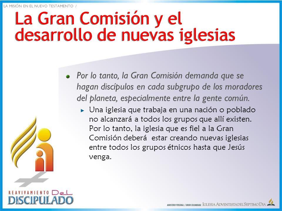 La Gran Comisión y el desarrollo de nuevas iglesias Por lo tanto, la Gran Comisión demanda que se hagan discípulos en cada subgrupo de los moradores d