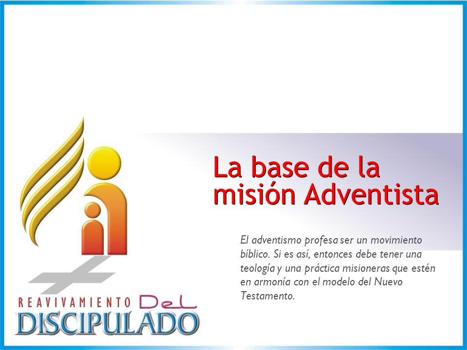 La base de la misión Adventista La base de la misión Adventista El adventismo profesa ser un movimiento bíblico. Si es así, entonces debe tener una te