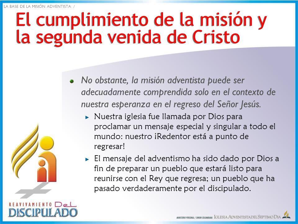 El cumplimiento de la misión y la segunda venida de Cristo No obstante, la misión adventista puede ser adecuadamente comprendida solo en el contexto d