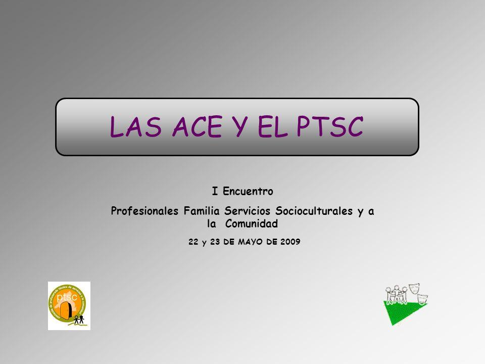 LAS ACE Y EL PTSC I Encuentro Profesionales Familia Servicios Socioculturales y a la Comunidad 22 y 23 DE MAYO DE 2009