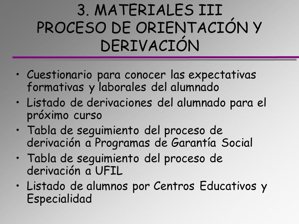 3. MATERIALES III PROCESO DE ORIENTACIÓN Y DERIVACIÓN Cuestionario para conocer las expectativas formativas y laborales del alumnado Listado de deriva
