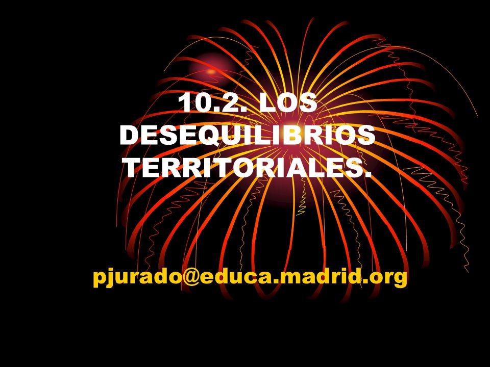 10.2. LOS DESEQUILIBRIOS TERRITORIALES. pjurado@educa.madrid.org