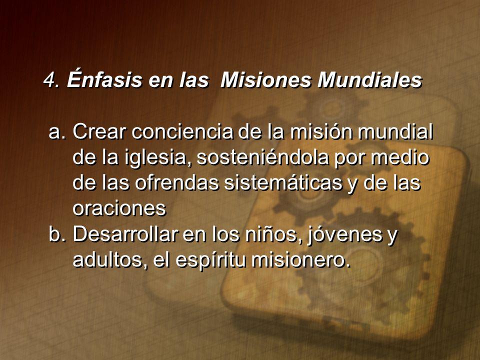 4. Énfasis en las Misiones Mundiales a. Crear conciencia de la misión mundial de la iglesia, sosteniéndola por medio de las ofrendas sistemáticas y de