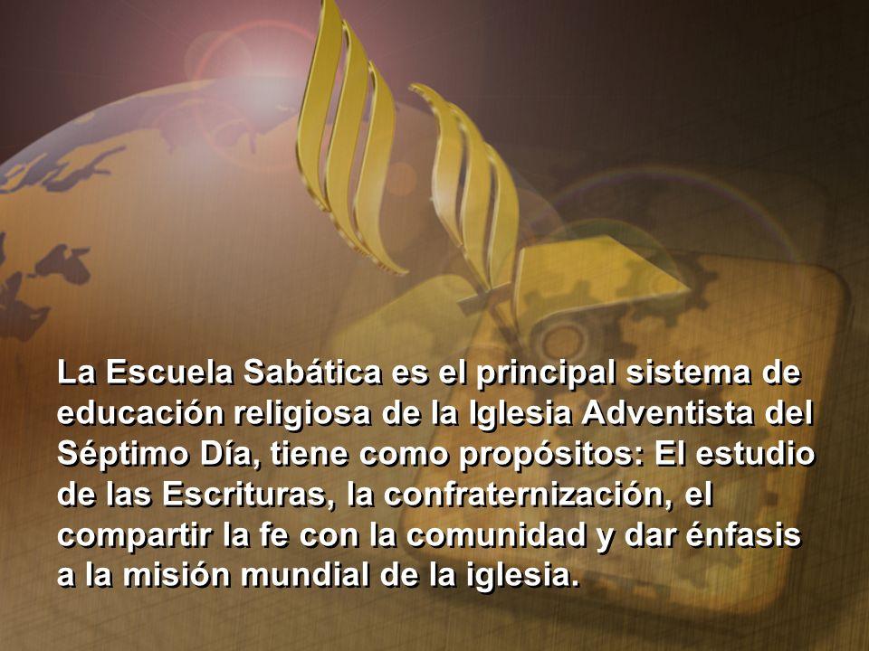 La Escuela Sabática es el principal sistema de educación religiosa de la Iglesia Adventista del Séptimo Día, tiene como propósitos: El estudio de las
