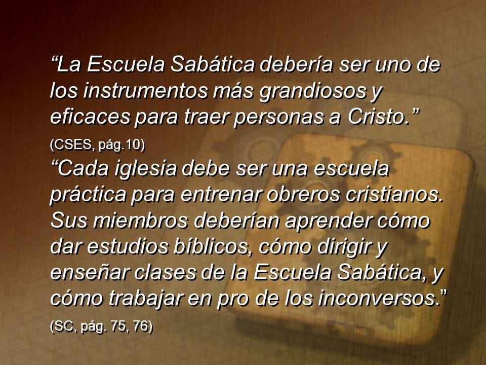 La Escuela Sabática debería ser uno de los instrumentos más grandiosos y eficaces para traer personas a Cristo. (CSES, pág.10) Cada iglesia debe ser u