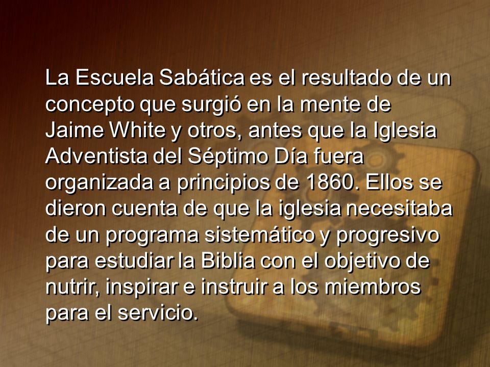 La Escuela Sabática es el resultado de un concepto que surgió en la mente de Jaime White y otros, antes que la Iglesia Adventista del Séptimo Día fuer