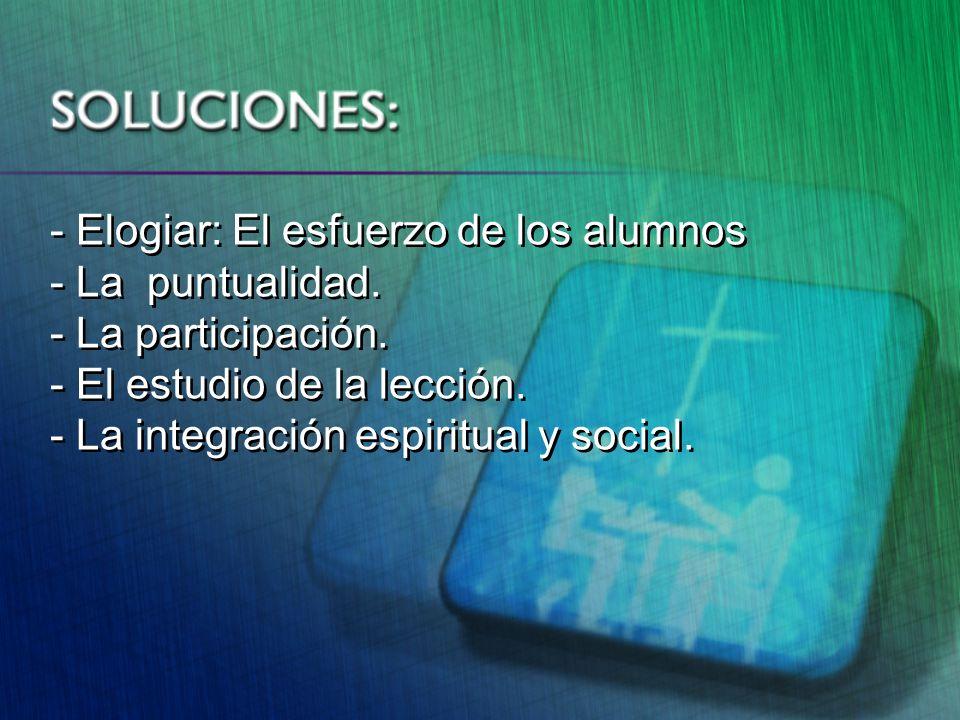 - Elogiar: El esfuerzo de los alumnos - La puntualidad. - La participación. - El estudio de la lección. - La integración espiritual y social. - Elogia