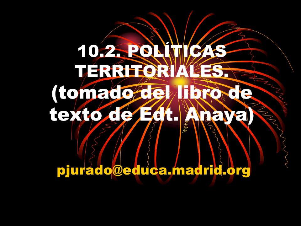 10.2. POLÍTICAS TERRITORIALES. (tomado del libro de texto de Edt. Anaya) pjurado@educa.madrid.org