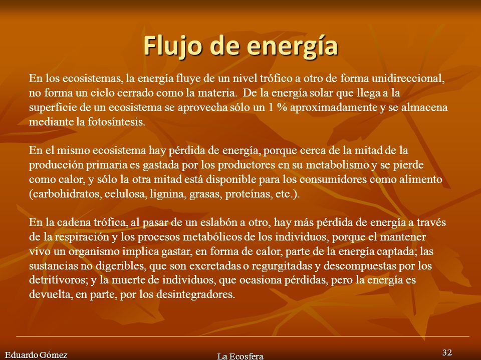 Flujo de energía Eduardo Gómez La Ecosfera 32 En los ecosistemas, la energía fluye de un nivel trófico a otro de forma unidireccional, no forma un cic