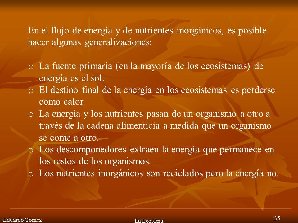 Eduardo Gómez La Ecosfera 35 En el flujo de energía y de nutrientes inorgánicos, es posible hacer algunas generalizaciones: o La fuente primaria (en l