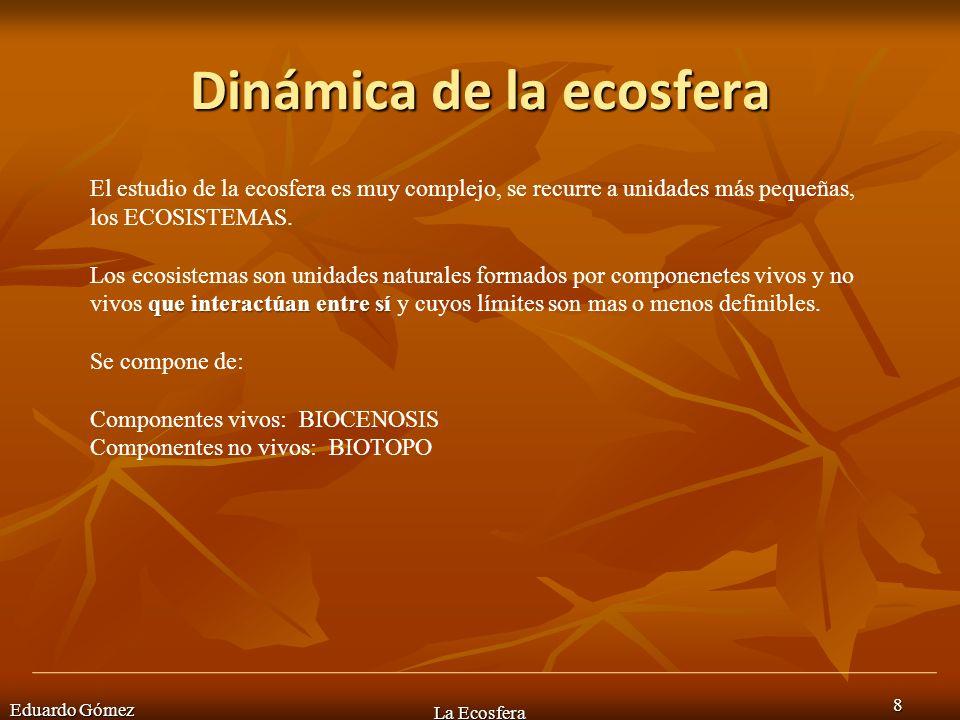 Dinámica de la ecosfera Eduardo Gómez 8 La Ecosfera El estudio de la ecosfera es muy complejo, se recurre a unidades más pequeñas, los ECOSISTEMAS. qu