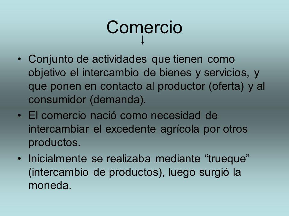 Comercio Conjunto de actividades que tienen como objetivo el intercambio de bienes y servicios, y que ponen en contacto al productor (oferta) y al con
