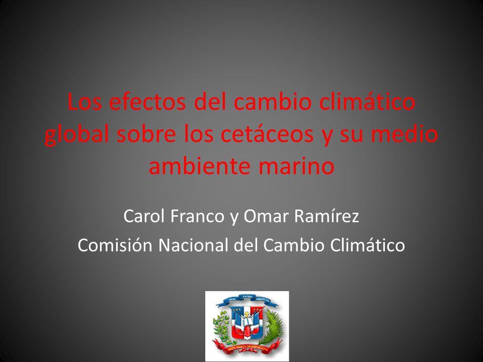 Los efectos del cambio climático global sobre los cetáceos y su medio ambiente marino Carol Franco y Omar Ramírez Comisión Nacional del Cambio Climáti