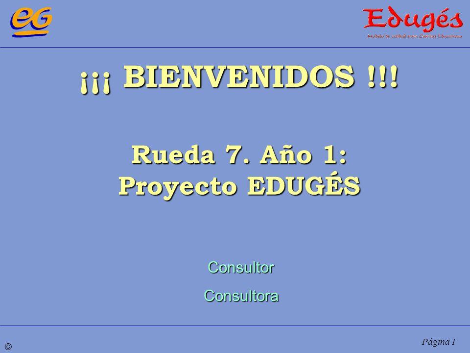 © Página 1 ¡¡¡ BIENVENIDOS !!! Rueda 7. Año 1: Proyecto EDUGÉS ConsultorConsultora