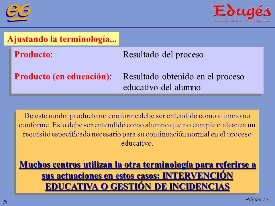 © Página 15 Ajustando la terminología... Producto:Resultado del proceso Producto (en educación):Resultado obtenido en el proceso educativo del alumno