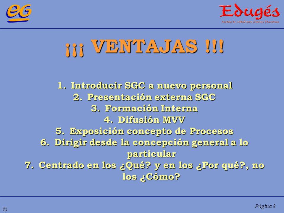 © Página 8 ¡¡¡ VENTAJAS !!! 1.Introducir SGC a nuevo personal 2.Presentación externa SGC 3.Formación Interna 4.Difusión MVV 5.Exposición concepto de P