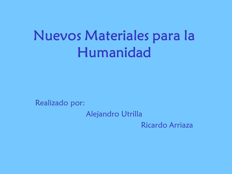 Nuevos Materiales para la Humanidad Realizado por: Alejandro Utrilla Ricardo Arriaza