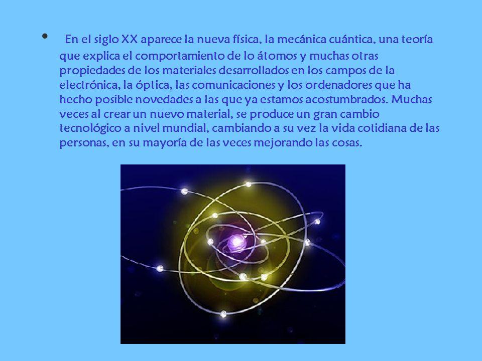 En el siglo XX aparece la nueva física, la mecánica cuántica, una teoría que explica el comportamiento de lo átomos y muchas otras propiedades de los