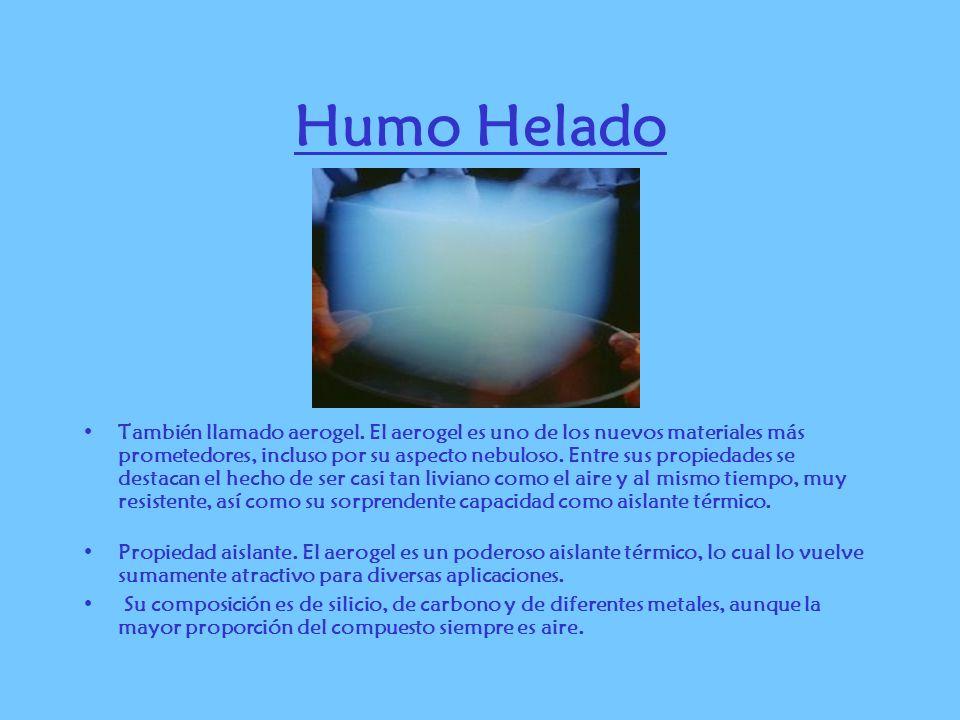 Humo Helado También llamado aerogel. El aerogel es uno de los nuevos materiales más prometedores, incluso por su aspecto nebuloso. Entre sus propiedad