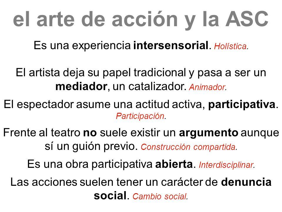 el arte de acción y la ASC Es una experiencia intersensorial. Holística. El artista deja su papel tradicional y pasa a ser un mediador, un catalizador