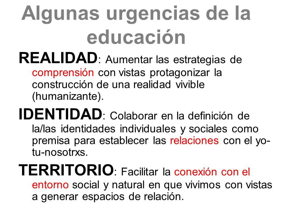 Algunas urgencias de la educación REALIDAD : Aumentar las estrategias de comprensión con vistas protagonizar la construcción de una realidad vivible (humanizante).