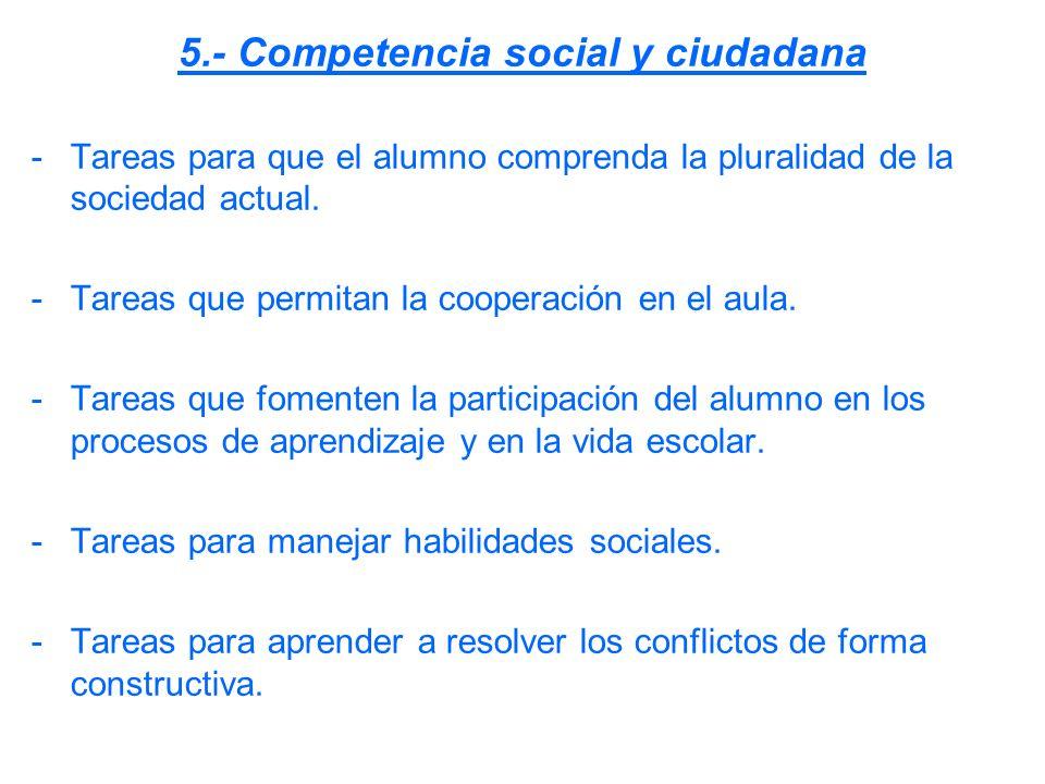 5.- Competencia social y ciudadana -Tareas para que el alumno comprenda la pluralidad de la sociedad actual. -Tareas que permitan la cooperación en el