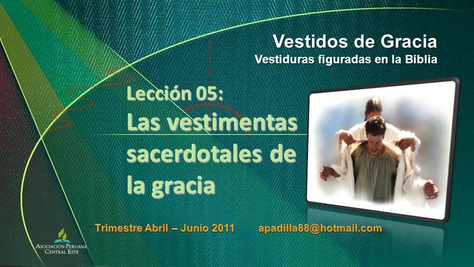 Lección 05: Las vestimentas sacerdotales de la gracia Vestidos de Gracia Vestiduras figuradas en la Biblia
