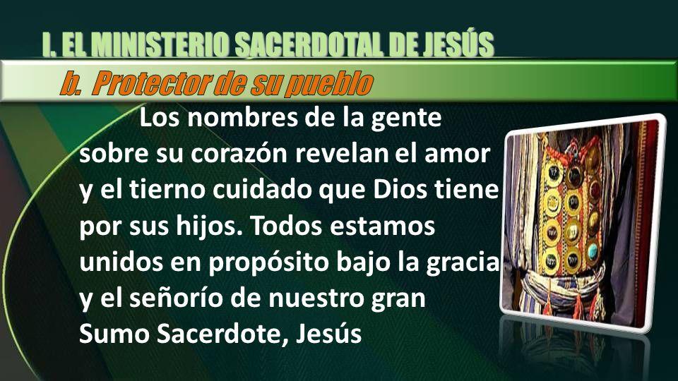 I. EL MINISTERIO SACERDOTAL DE JESÚS Los nombres de la gente sobre su corazón revelan el amor y el tierno cuidado que Dios tiene por sus hijos. Todos