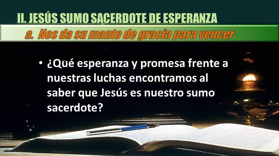 ¿Qué esperanza y promesa frente a nuestras luchas encontramos al saber que Jesús es nuestro sumo sacerdote? II. JESÚS SUMO SACERDOTE DE ESPERANZA