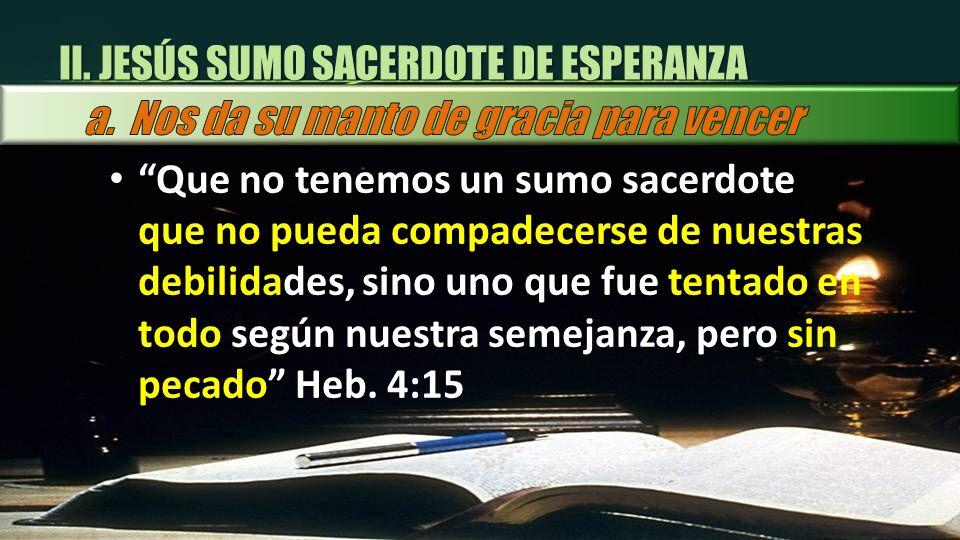 Que no tenemos un sumo sacerdote que no pueda compadecerse de nuestras debilidades, sino uno que fue tentado en todo según nuestra semejanza, pero sin
