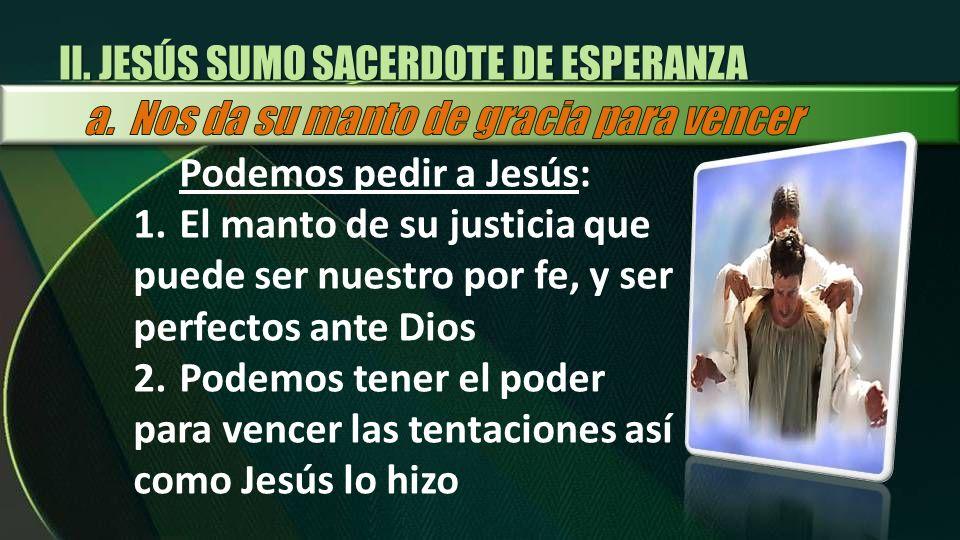 Podemos pedir a Jesús: 1.El manto de su justicia que puede ser nuestro por fe, y ser perfectos ante Dios 2.Podemos tener el poder para vencer las tent