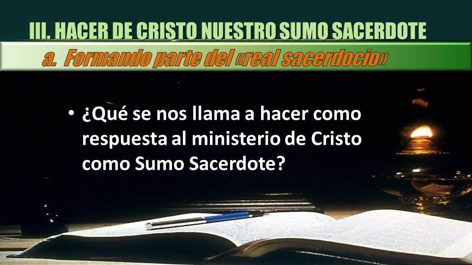 III. HACER DE CRISTO NUESTRO SUMO SACERDOTE ¿Qué se nos llama a hacer como respuesta al ministerio de Cristo como Sumo Sacerdote?