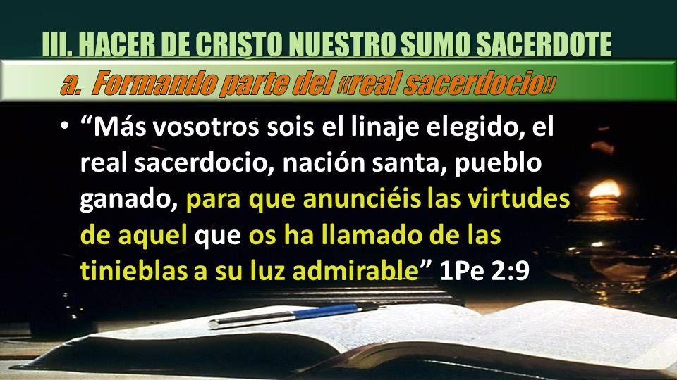 III. HACER DE CRISTO NUESTRO SUMO SACERDOTE Más vosotros sois el linaje elegido, el real sacerdocio, nación santa, pueblo ganado, para que anunciéis l