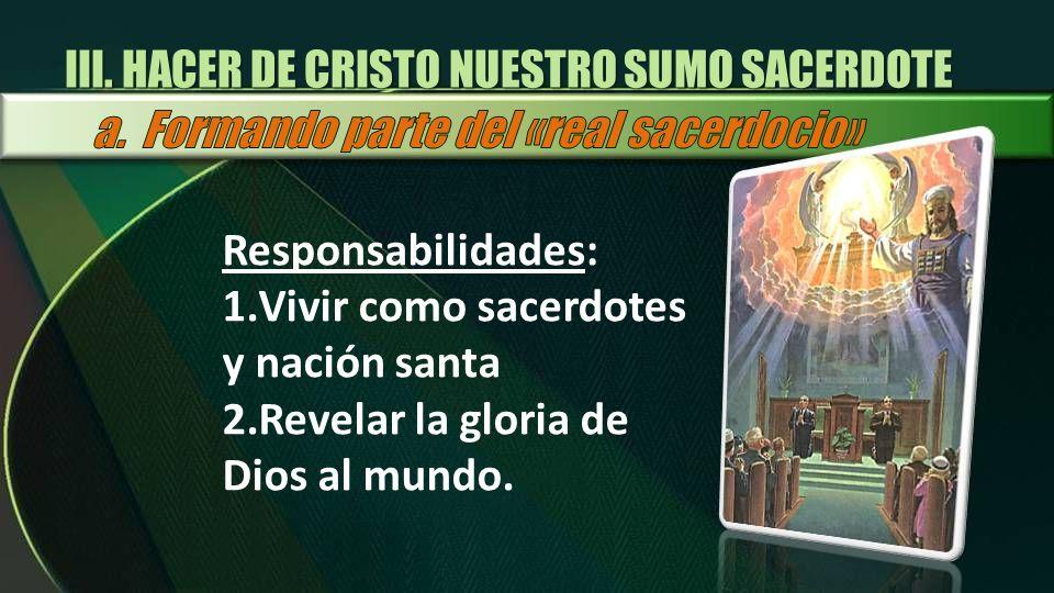 Responsabilidades: 1.Vivir como sacerdotes y nación santa 2.Revelar la gloria de Dios al mundo. III. HACER DE CRISTO NUESTRO SUMO SACERDOTE