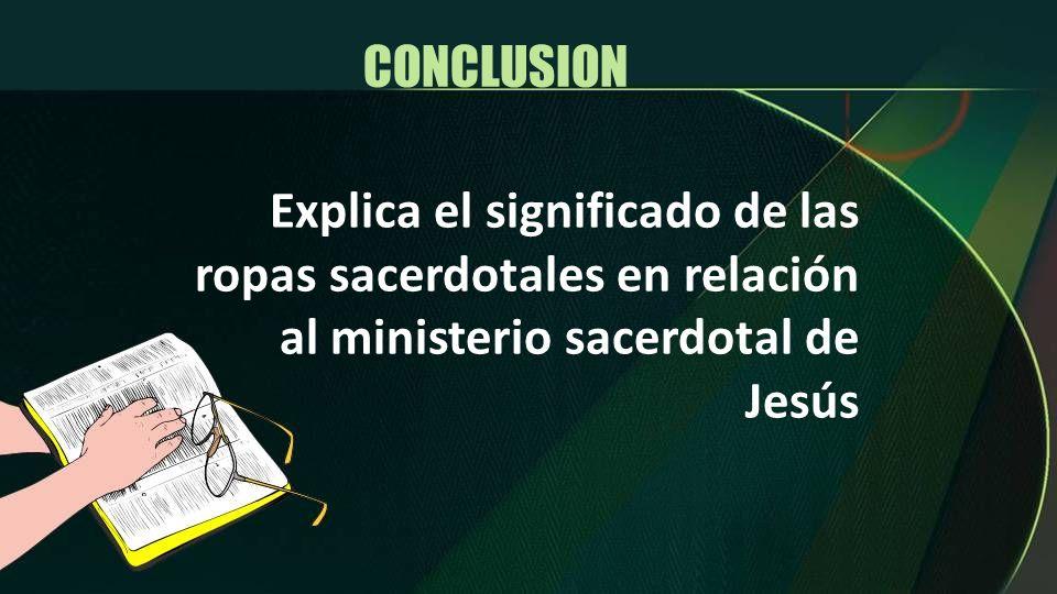 Explica el significado de las ropas sacerdotales en relación al ministerio sacerdotal de Jesús CONCLUSION