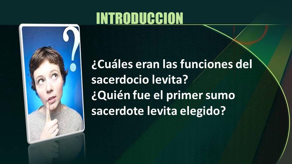 INTRODUCCION ¿Cuáles eran las funciones del sacerdocio levita? ¿Quién fue el primer sumo sacerdote levita elegido?
