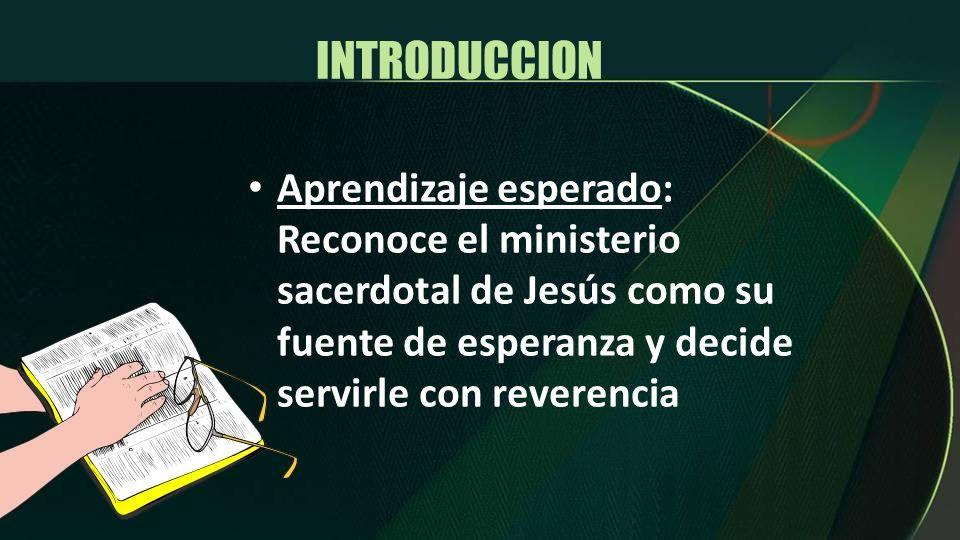 INTRODUCCION Aprendizaje esperado: Reconoce el ministerio sacerdotal de Jesús como su fuente de esperanza y decide servirle con reverencia