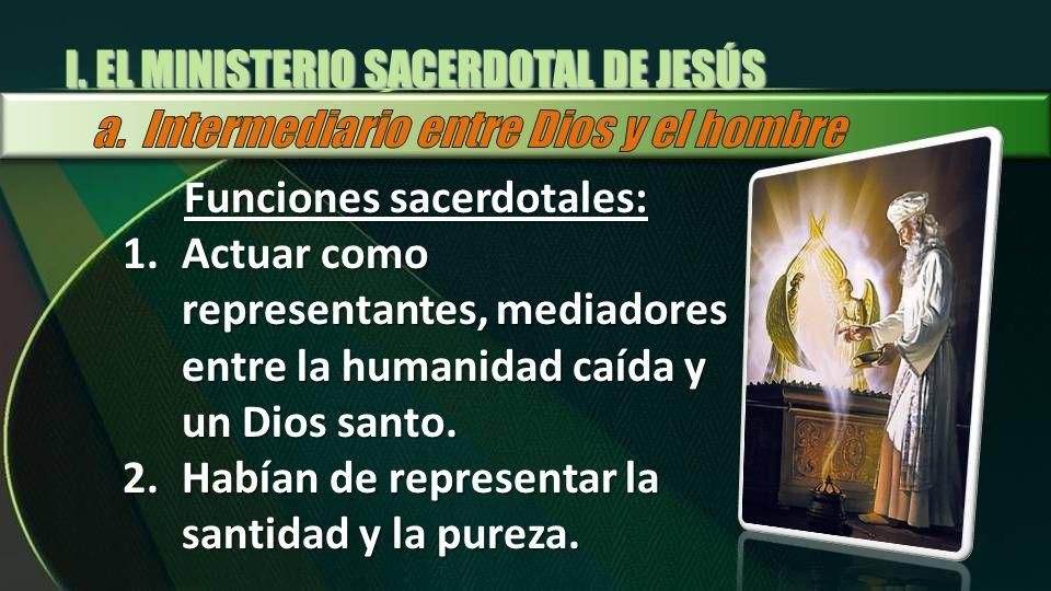 I. EL MINISTERIO SACERDOTAL DE JESÚS Funciones sacerdotales: 1.Actuar como representantes, mediadores entre la humanidad caída y un Dios santo. 2.Habí