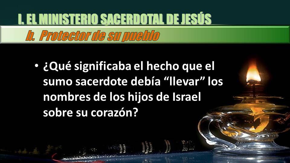 I. EL MINISTERIO SACERDOTAL DE JESÚS ¿Qué significaba el hecho que el sumo sacerdote debía llevar los nombres de los hijos de Israel sobre su corazón?