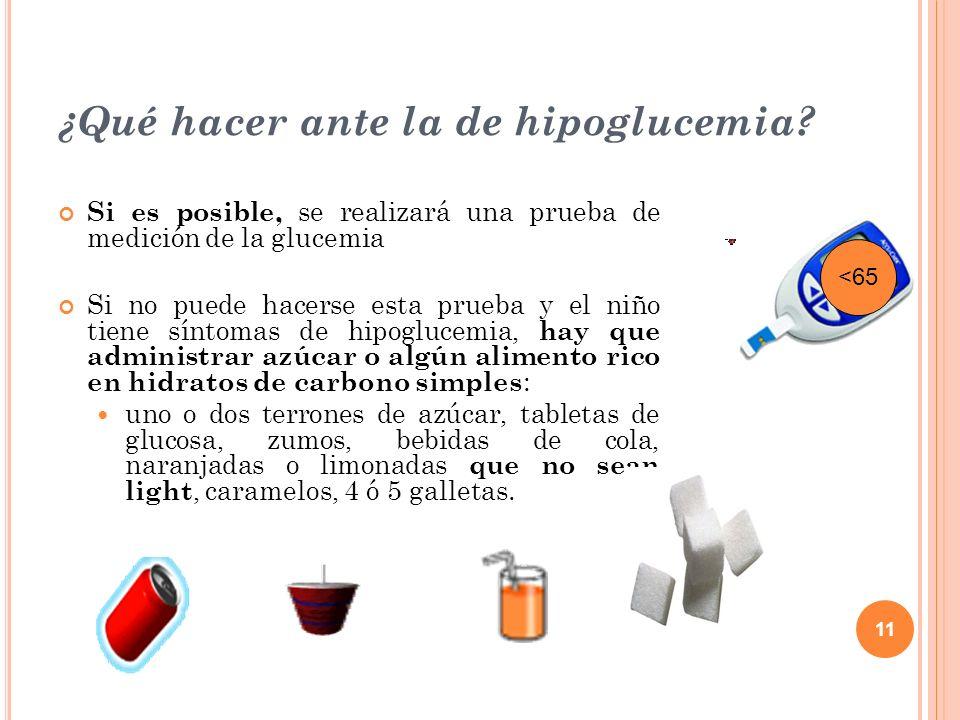 11 ¿Qué hacer ante la de hipoglucemia? Si es posible, se realizará una prueba de medición de la glucemia Si no puede hacerse esta prueba y el niño tie