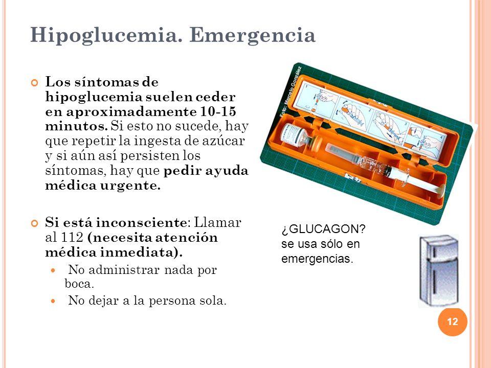 12 Hipoglucemia. Emergencia Los síntomas de hipoglucemia suelen ceder en aproximadamente 10-15 minutos. Si esto no sucede, hay que repetir la ingesta
