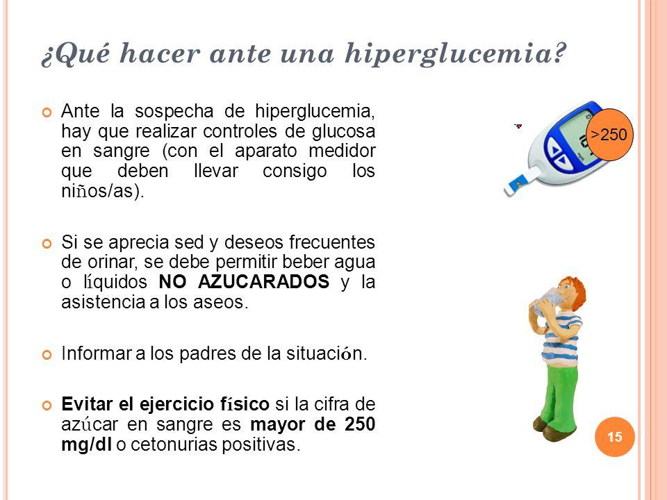 15 ¿Qué hacer ante una hiperglucemia? Ante la sospecha de hiperglucemia, hay que realizar controles de glucosa en sangre (con el aparato medidor que d