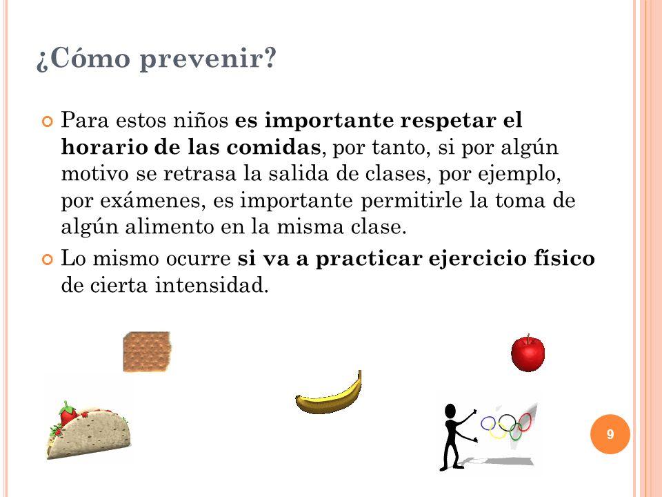 9 ¿Cómo prevenir? Para estos niños es importante respetar el horario de las comidas, por tanto, si por algún motivo se retrasa la salida de clases, po
