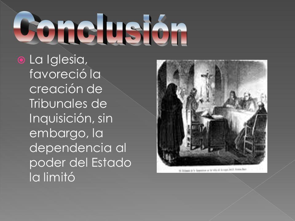 La Iglesia, favoreció la creación de Tribunales de Inquisición, sin embargo, la dependencia al poder del Estado la limitó