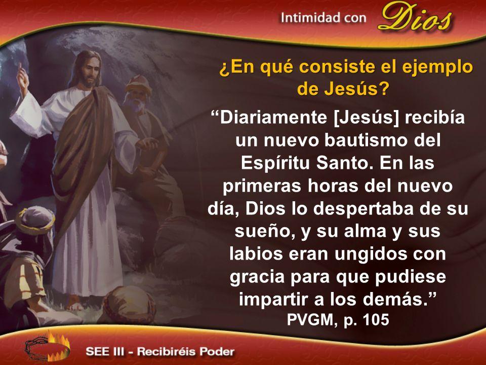 ¿En qué consiste el ejemplo de Jesús? Diariamente [Jesús] recibía un nuevo bautismo del Espíritu Santo. En las primeras horas del nuevo día, Dios lo d