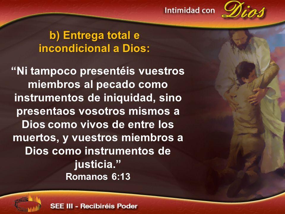 b) Entrega total e incondicional a Dios: Ni tampoco presentéis vuestros miembros al pecado como instrumentos de iniquidad, sino presentaos vosotros mi