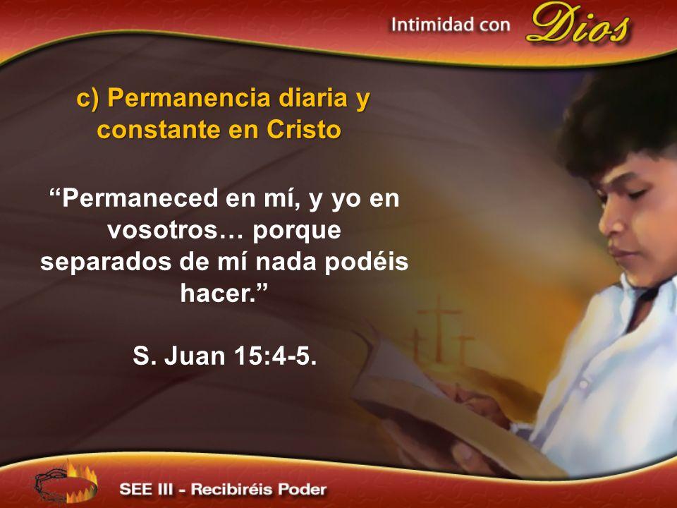 c) Permanencia diaria y constante en Cristo Permaneced en mí, y yo en vosotros… porque separados de mí nada podéis hacer. S. Juan 15:4-5.