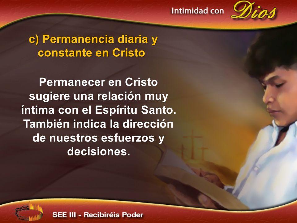 Permanecer en Cristo sugiere una relación muy íntima con el Espíritu Santo. También indica la dirección de nuestros esfuerzos y decisiones. c) Permane