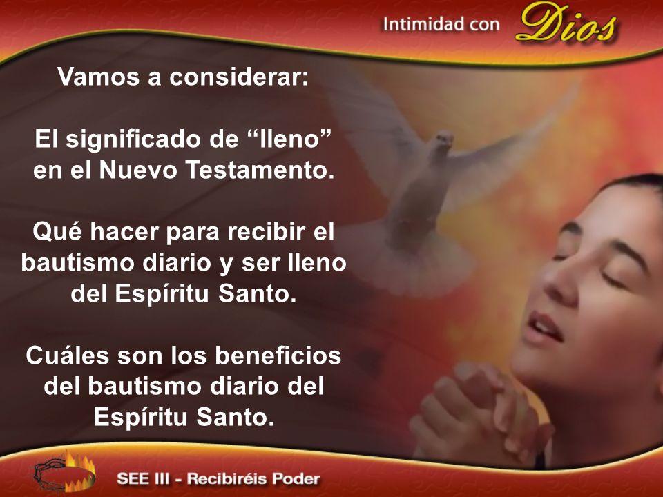 Vamos a considerar: El significado de lleno en el Nuevo Testamento. Qué hacer para recibir el bautismo diario y ser lleno del Espíritu Santo. Cuáles s