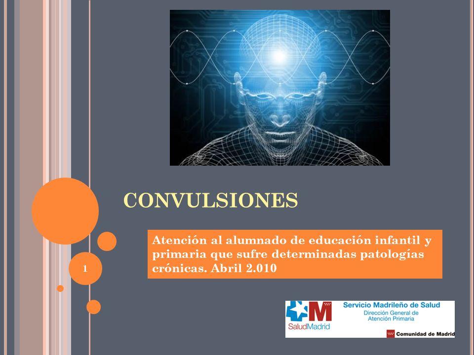 1 CONVULSIONES Atención al alumnado de educación infantil y primaria que sufre determinadas patologías crónicas. Abril 2.010